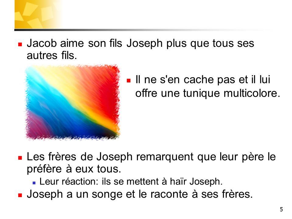 5 Jacob aime son fils Joseph plus que tous ses autres fils. Les frères de Joseph remarquent que leur père le préfère à eux tous. Leur réaction: ils se