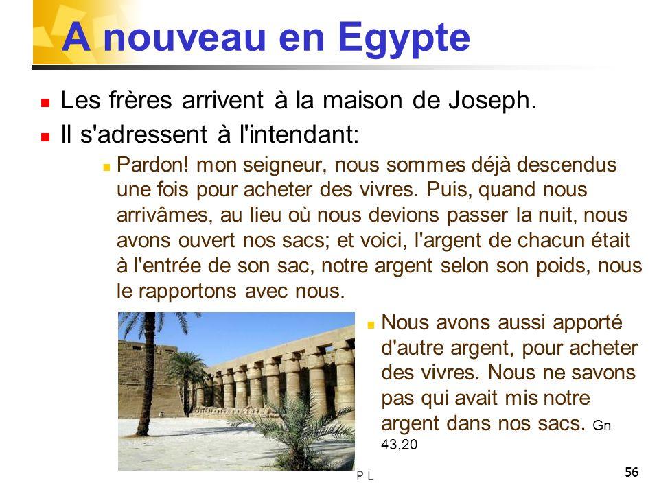 56 A nouveau en Egypte Les frères arrivent à la maison de Joseph. Il s'adressent à l'intendant: Pardon! mon seigneur, nous sommes déjà descendus une f