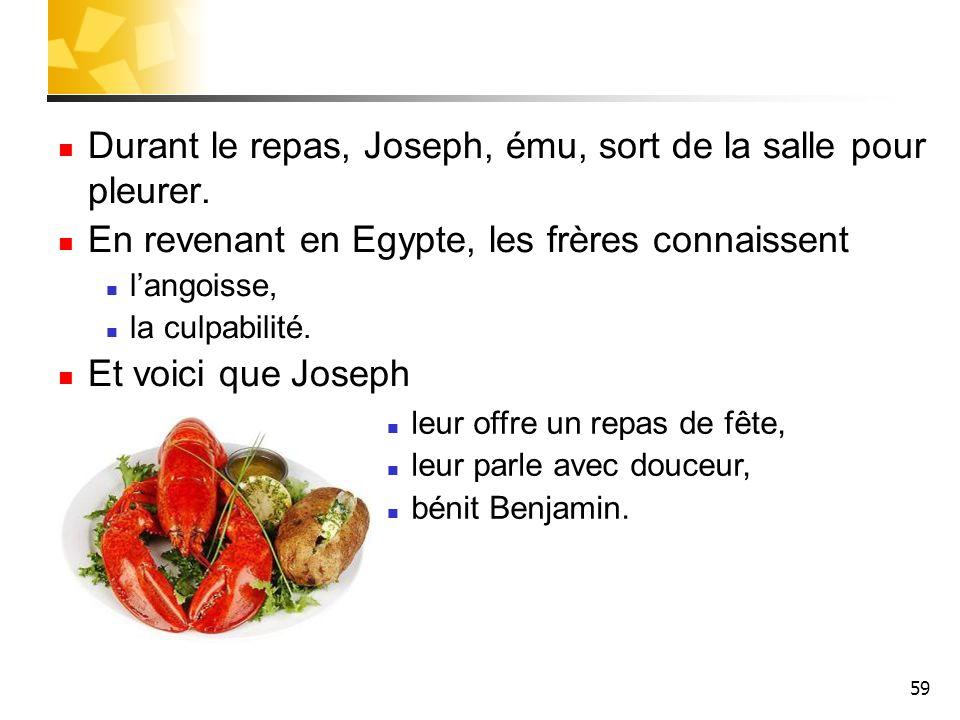 59 Durant le repas, Joseph, ému, sort de la salle pour pleurer. En revenant en Egypte, les frères connaissent langoisse, la culpabilité. Et voici que