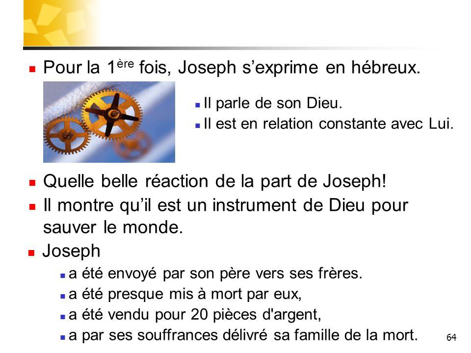 64 Pour la 1 ère fois, Joseph sexprime en hébreux. Il parle de son Dieu. Il est en relation constante avec Lui. Quelle belle réaction de la part de Jo