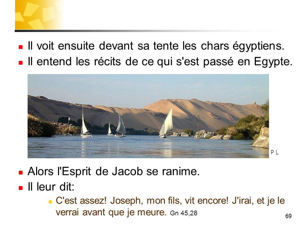 69 Il voit ensuite devant sa tente les chars égyptiens. Il entend les récits de ce qui s'est passé en Egypte. Alors l'Esprit de Jacob se ranime. Il le