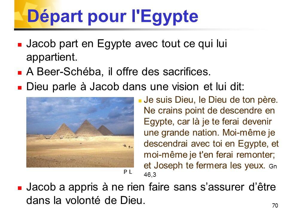 70 Départ pour l'Egypte Jacob part en Egypte avec tout ce qui lui appartient. A Beer-Schéba, il offre des sacrifices. Dieu parle à Jacob dans une visi