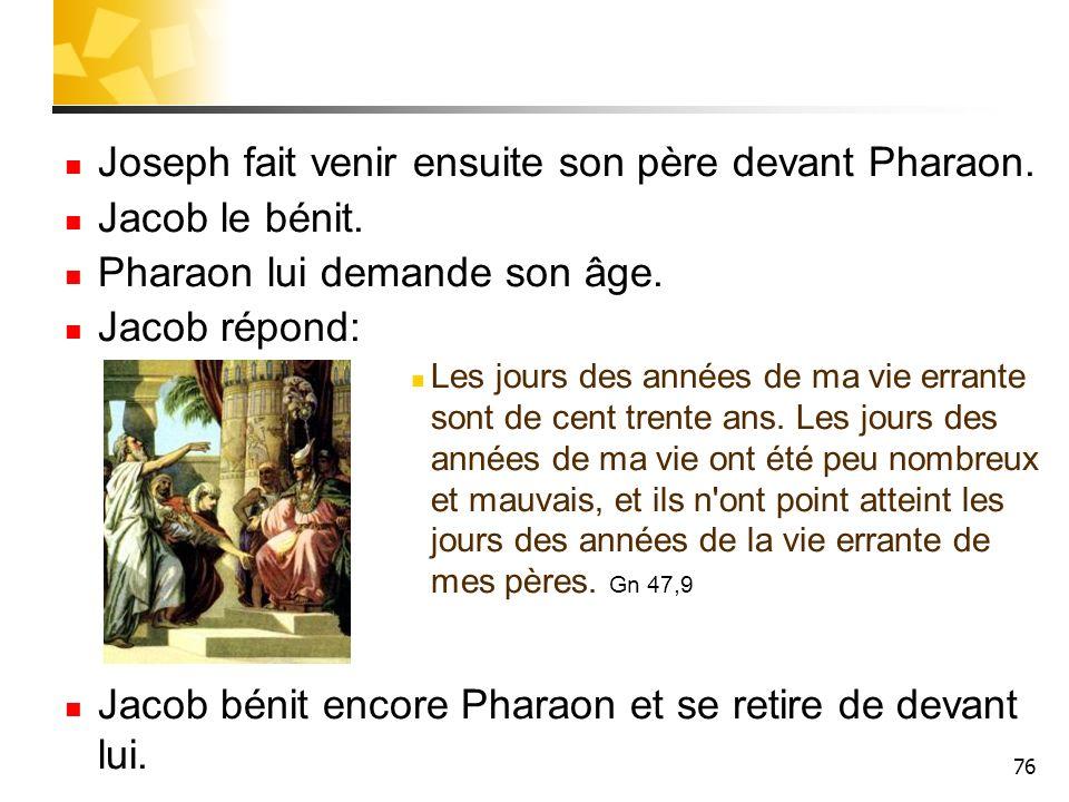76 Joseph fait venir ensuite son père devant Pharaon. Jacob le bénit. Pharaon lui demande son âge. Jacob répond: Les jours des années de ma vie errant