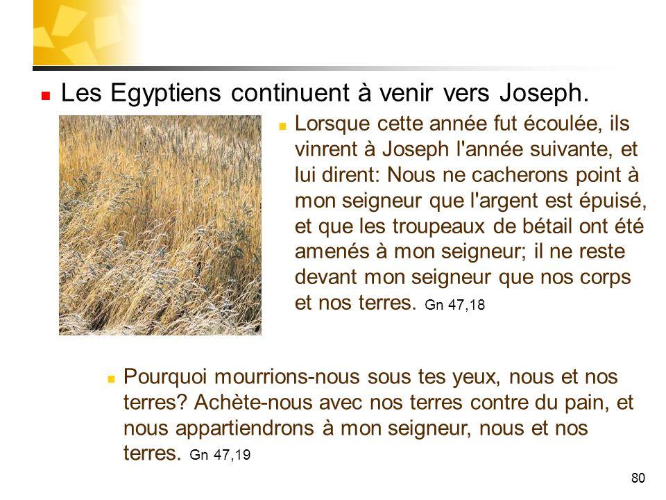 80 Les Egyptiens continuent à venir vers Joseph. Lorsque cette année fut écoulée, ils vinrent à Joseph l'année suivante, et lui dirent: Nous ne cacher