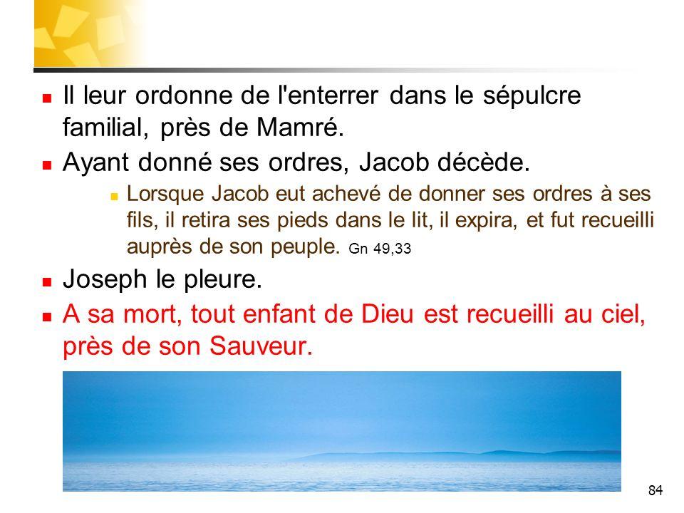 84 Il leur ordonne de l'enterrer dans le sépulcre familial, près de Mamré. Ayant donné ses ordres, Jacob décède. Lorsque Jacob eut achevé de donner se