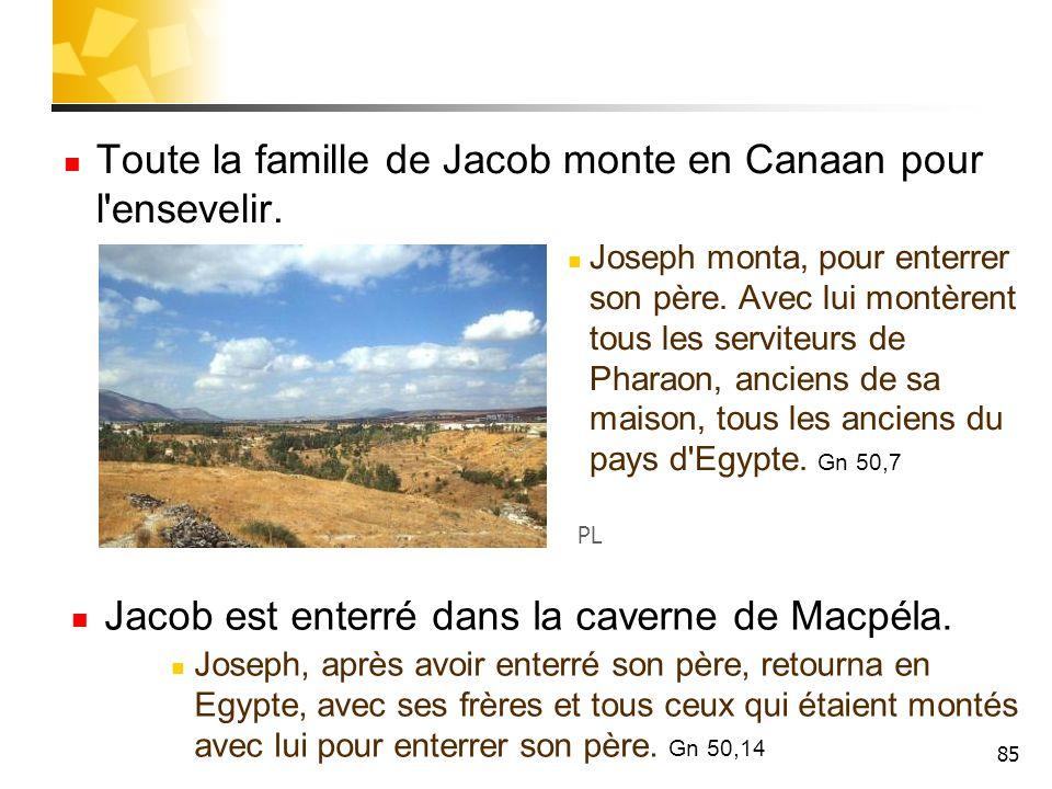85 Toute la famille de Jacob monte en Canaan pour l'ensevelir. Joseph monta, pour enterrer son père. Avec lui montèrent tous les serviteurs de Pharaon