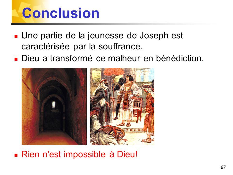 87 Conclusion Une partie de la jeunesse de Joseph est caractérisée par la souffrance. Dieu a transformé ce malheur en bénédiction. Rien n'est impossib