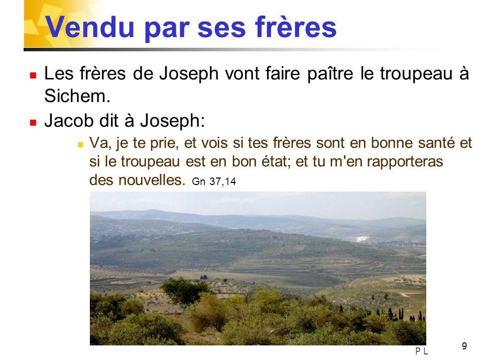 9 Vendu par ses frères Les frères de Joseph vont faire paître le troupeau à Sichem. Jacob dit à Joseph: Va, je te prie, et vois si tes frères sont en