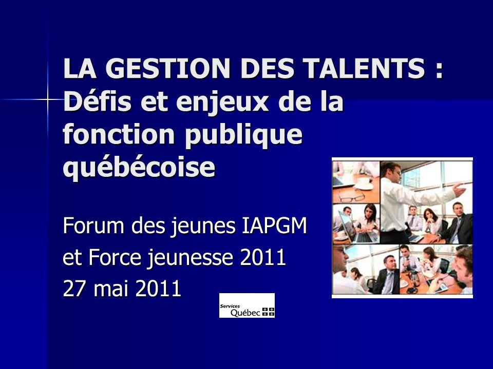 LA GESTION DES TALENTS : Défis et enjeux de la fonction publique québécoise Forum des jeunes IAPGM et Force jeunesse 2011 27 mai 2011