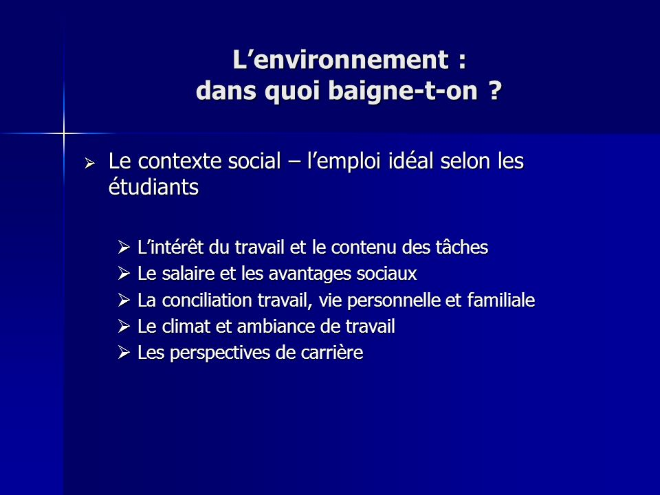 Lenvironnement : dans quoi baigne-t-on ? Le contexte social – lemploi idéal selon les étudiants Le contexte social – lemploi idéal selon les étudiants