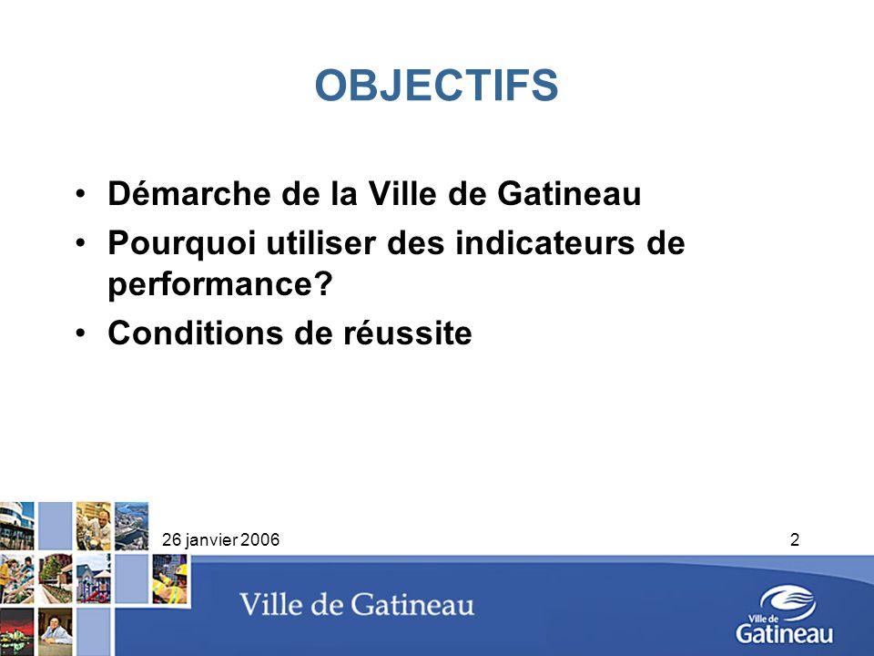 26 janvier 20062 OBJECTIFS Démarche de la Ville de Gatineau Pourquoi utiliser des indicateurs de performance? Conditions de réussite