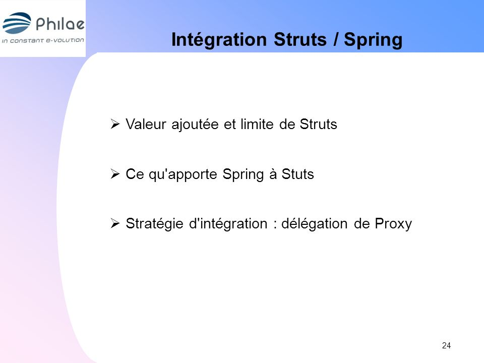 Intégration Struts / Spring Valeur ajoutée et limite de Struts Ce qu'apporte Spring à Stuts Stratégie d'intégration : délégation de Proxy 24
