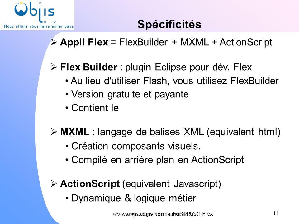 www.objis.com - Formation SPRING Spécificités Appli Flex = FlexBuilder + MXML + ActionScript Flex Builder : plugin Eclipse pour dév. Flex Au lieu d'ut