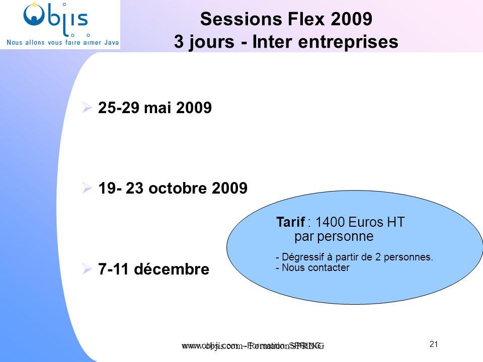 www.objis.com - Formation SPRING Sessions Flex 2009 3 jours - Inter entreprises 25-29 mai 2009 19- 23 octobre 2009 7-11 décembre 21 www.objis.com - Fo