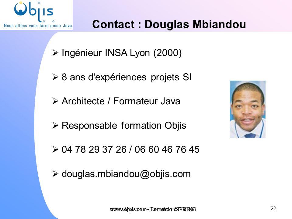 www.objis.com - Formation SPRING Contact : Douglas Mbiandou Ingénieur INSA Lyon (2000) 8 ans d'expériences projets SI Architecte / Formateur Java Resp