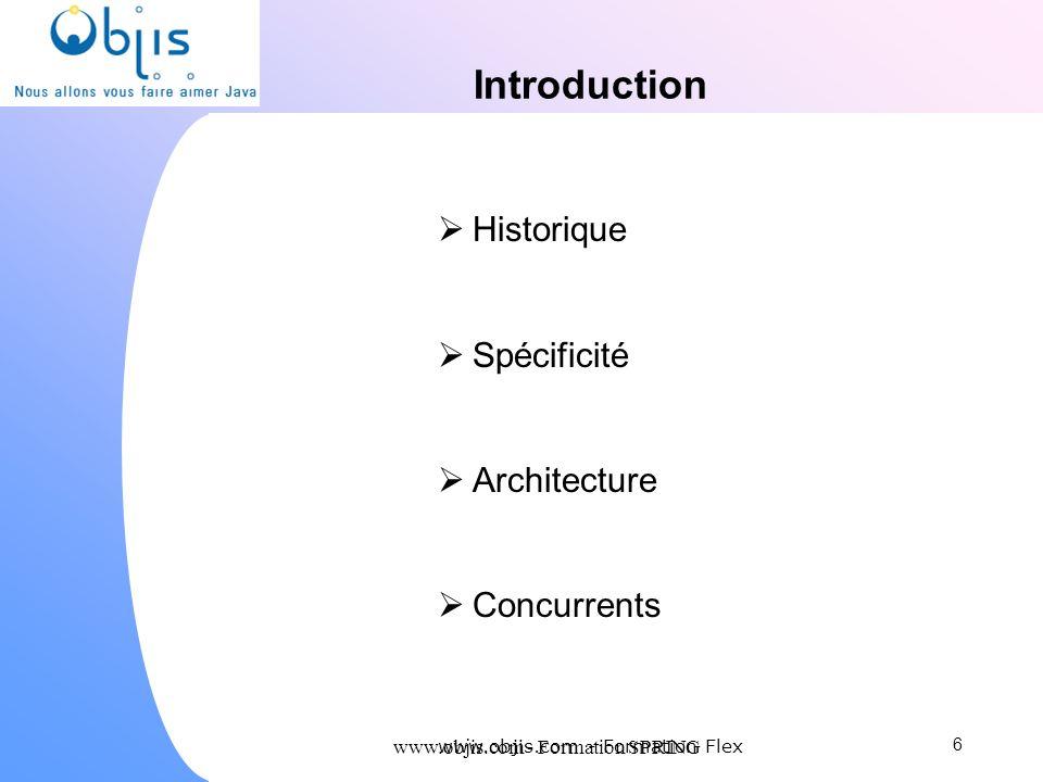 www.objis.com - Formation SPRING Introduction Historique Spécificité Architecture Concurrents 6 www.objis.com - Formation Flex