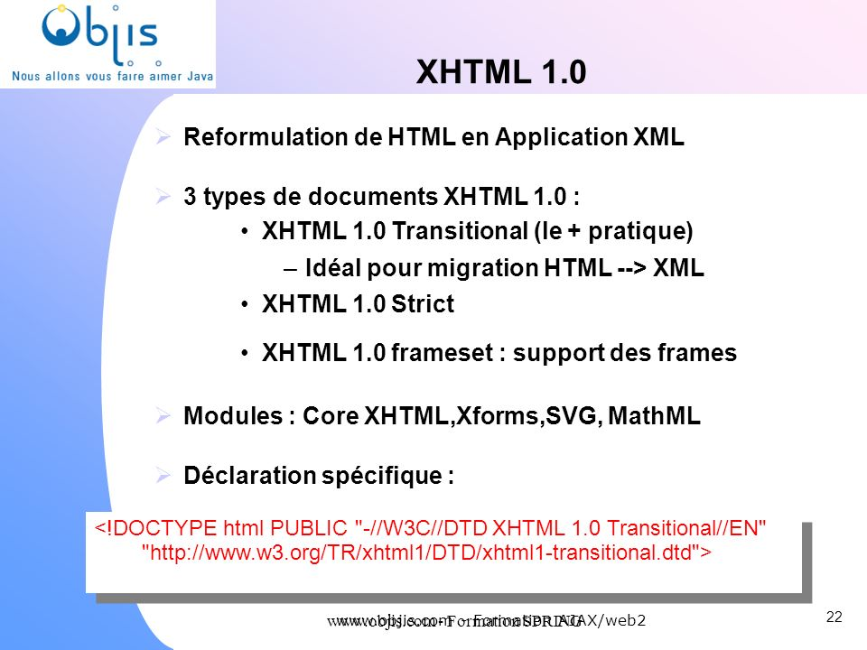 www.objis.com - Formation SPRING XHTML 1.0 Reformulation de HTML en Application XML 3 types de documents XHTML 1.0 : XHTML 1.0 Transitional (le + prat