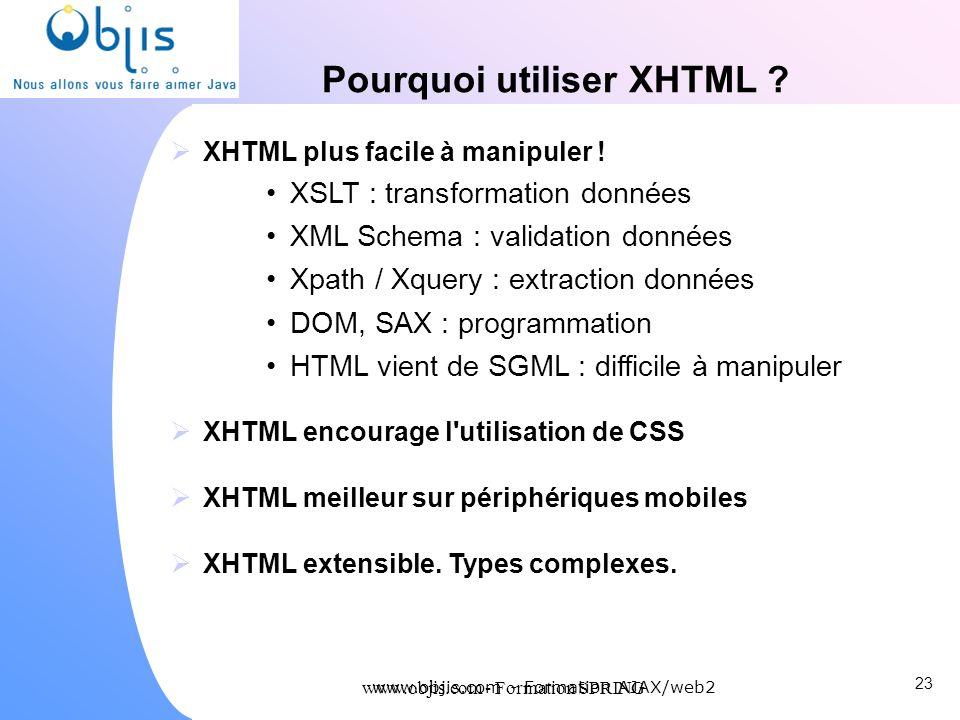 www.objis.com - Formation SPRING Pourquoi utiliser XHTML ? XHTML plus facile à manipuler ! XSLT : transformation données XML Schema : validation donné