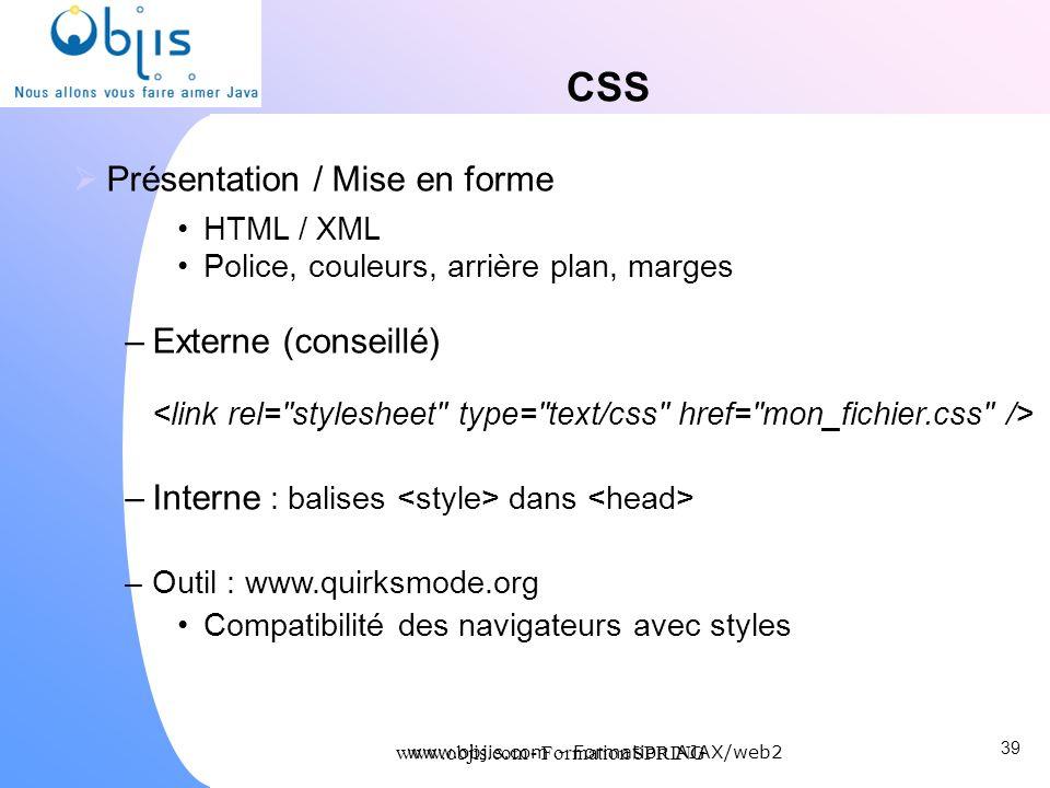 www.objis.com - Formation SPRING CSS Présentation / Mise en forme HTML / XML Police, couleurs, arrière plan, marges –Externe (conseillé) –Interne : ba