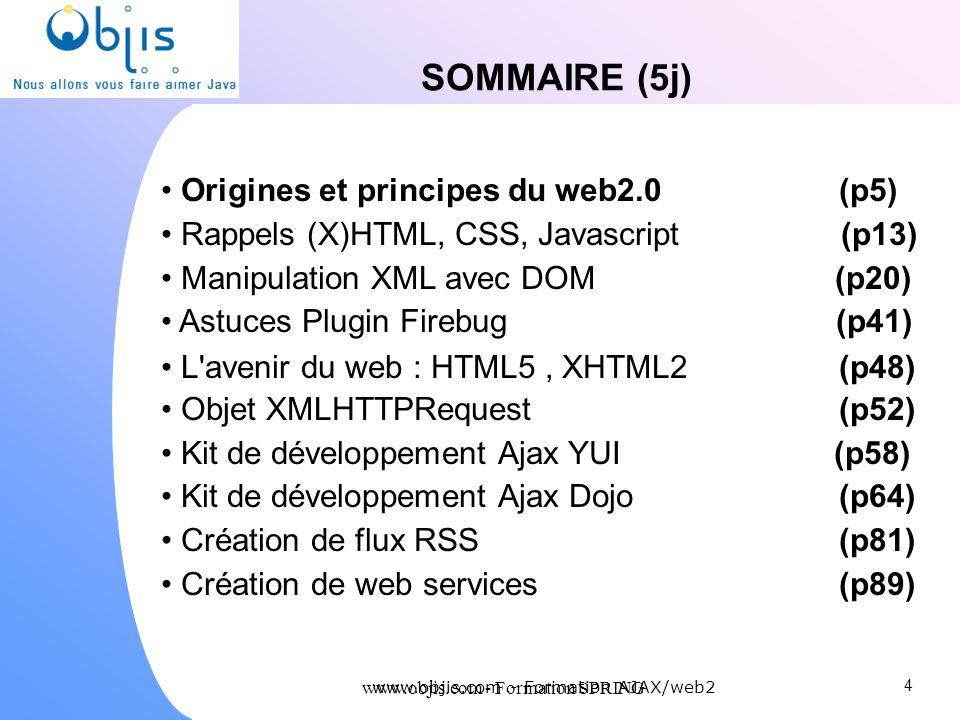 www.objis.com - Formation SPRING SOMMAIRE (5j) Origines et principes du web2.0 (p5) Rappels (X)HTML, CSS, Javascript (p13) Manipulation XML avec DOM (