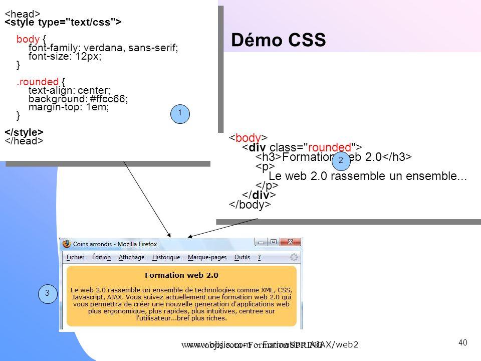 www.objis.com - Formation SPRING Démo CSS 40 www.objis.com - Formation AJAX/web2 body { font-family: verdana, sans-serif; font-size: 12px; }.rounded {