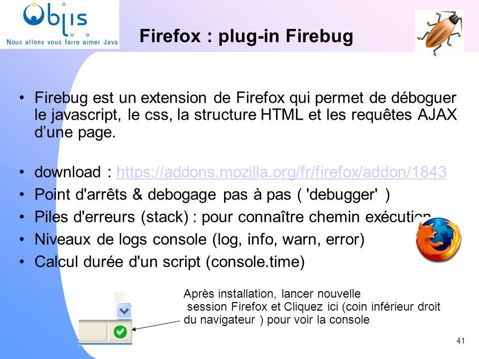 Firefox : plug-in Firebug Firebug est un extension de Firefox qui permet de déboguer le javascript, le css, la structure HTML et les requêtes AJAX dun