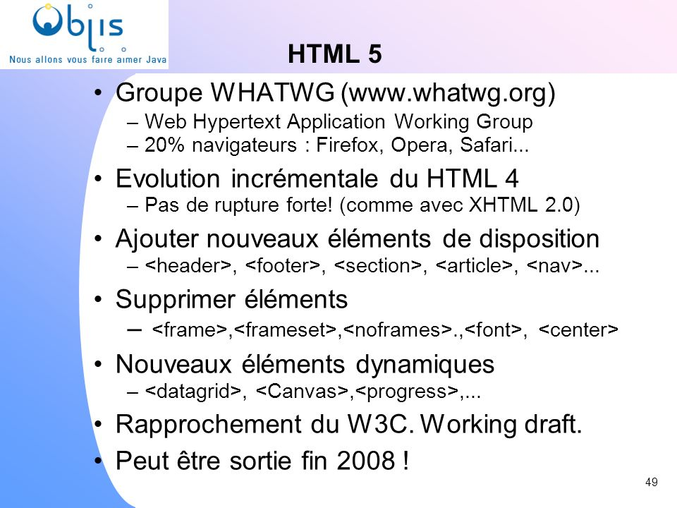 HTML 5 Groupe WHATWG (www.whatwg.org) –Web Hypertext Application Working Group –20% navigateurs : Firefox, Opera, Safari... Evolution incrémentale du