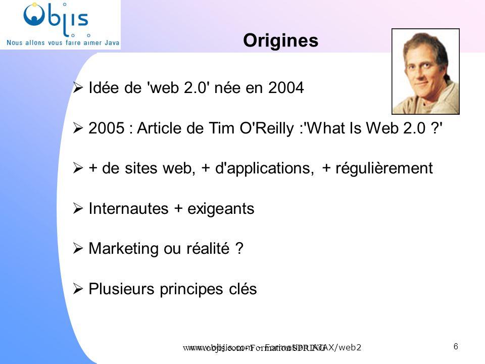 www.objis.com - Formation SPRING Origines Idée de 'web 2.0' née en 2004 2005 : Article de Tim O'Reilly :'What Is Web 2.0 ?' + de sites web, + d'applic