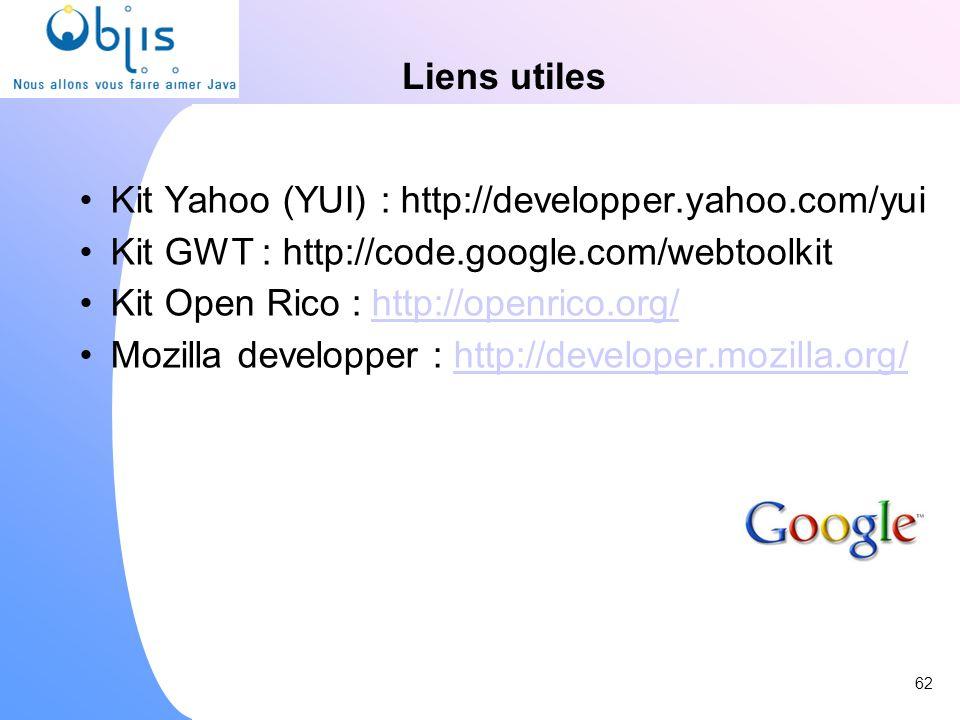 Liens utiles Kit Yahoo (YUI) : http://developper.yahoo.com/yui Kit GWT : http://code.google.com/webtoolkit Kit Open Rico : http://openrico.org/http://