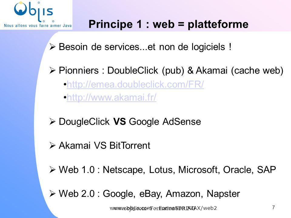 www.objis.com - Formation SPRING Principe 1 : web = platteforme Besoin de services...et non de logiciels ! Pionniers : DoubleClick (pub) & Akamai (cac