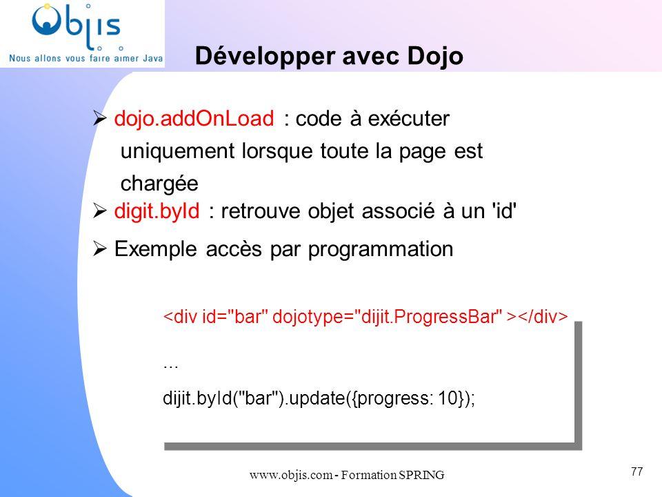 www.objis.com - Formation SPRING Développer avec Dojo dojo.addOnLoad : code à exécuter uniquement lorsque toute la page est chargée digit.byId : retro