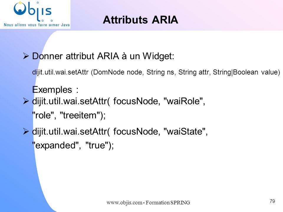www.objis.com - Formation SPRING Attributs ARIA Donner attribut ARIA à un Widget: dijit.util.wai.setAttr (DomNode node, String ns, String attr, String