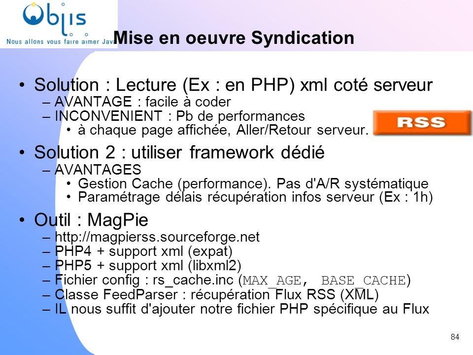 Mise en oeuvre Syndication Solution : Lecture (Ex : en PHP) xml coté serveur –AVANTAGE : facile à coder –INCONVENIENT : Pb de performances à chaque pa