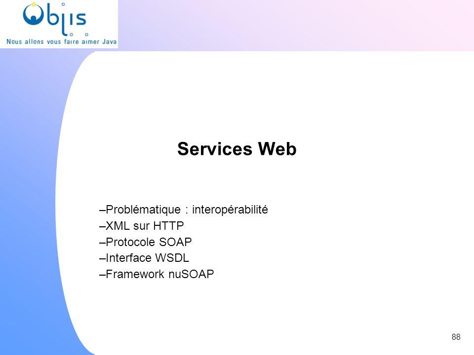 Services Web –Problématique : interopérabilité –XML sur HTTP –Protocole SOAP –Interface WSDL –Framework nuSOAP 88