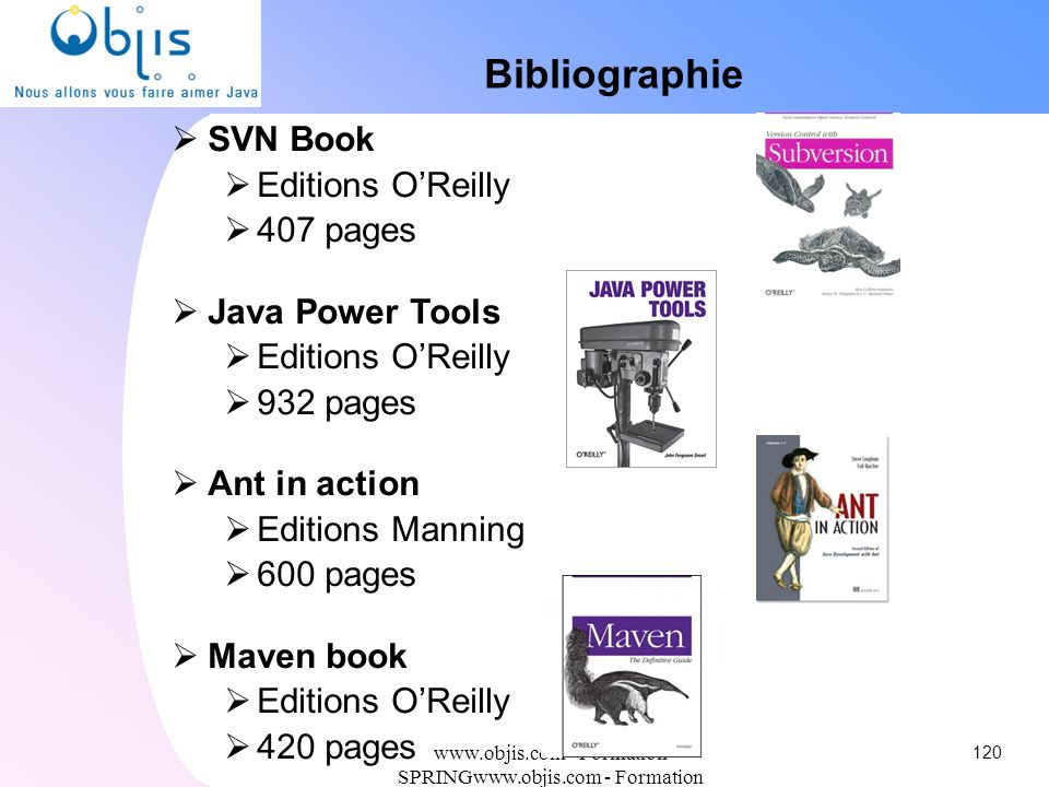 www.objis.com - Formation SPRINGwww.objis.com - Formation SPRING Bibliographie SVN Book Editions OReilly 407 pages Java Power Tools Editions OReilly 9