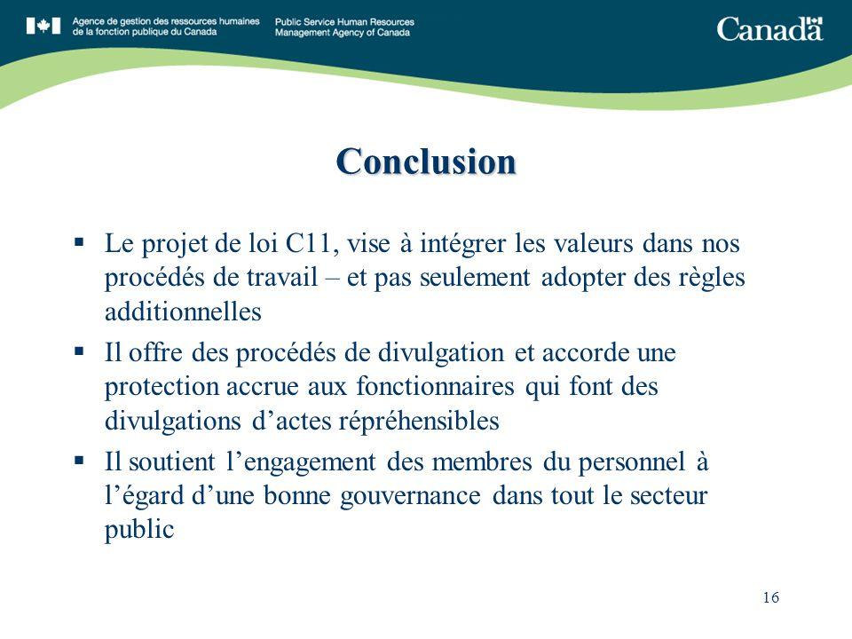 16 Conclusion Le projet de loi C11, vise à intégrer les valeurs dans nos procédés de travail – et pas seulement adopter des règles additionnelles Il