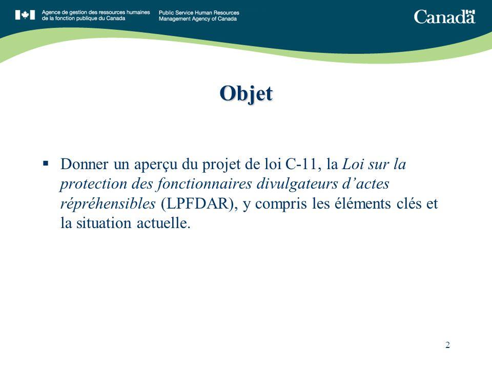 2 Objet Donner un aperçu du projet de loi C-11, la Loi sur la protection des fonctionnaires divulgateurs dactes répréhensibles (LPFDAR), y compris les éléments clés et la situation actuelle.