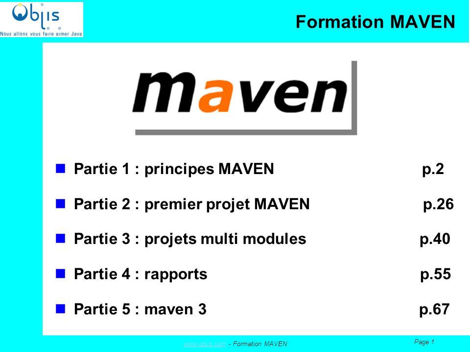 www.objis.comwww.objis.com - Formation MAVEN Page 32 Pour créer votre premier projet Maven, tapez par exemple dans la ligne de commande : mvn archetype:create -DgroupId=com.mycompany.app -DartifactId=my-app Le passage du sélecteur –DarchetypeArtifactId est ici inutile, car nous prenons une valeur par défaut Suite à cette commande, les fichiers nécessaires (dépendances, fichiers) sont téléchargés selon leur présence ou non sur le site local Suite à la création de ce projet, vous vous retrouvez avec deux directories concernées : Lune contenant les répertoires STANDARDS de Maven qui vont recevoir votre code Lautre qui reçoit et va recevoir les dépendances dont vous aurez besoin pour Maven Création de votre premier projet Maven