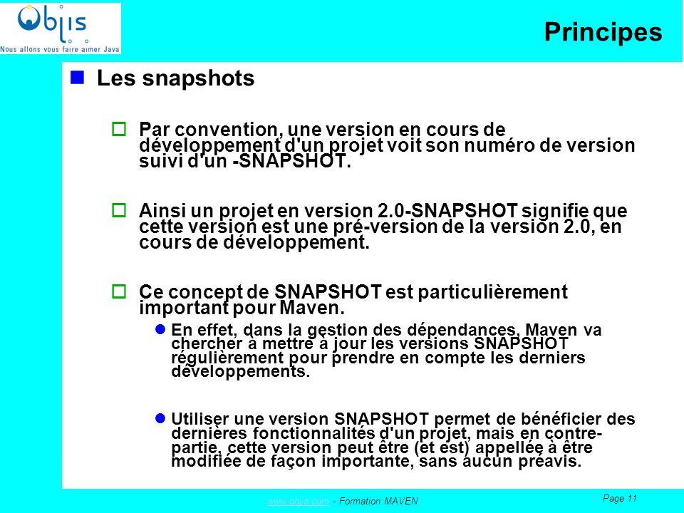 www.objis.comwww.objis.com - Formation MAVEN Page 11 Principes Les snapshots Par convention, une version en cours de développement d un projet voit son numéro de version suivi d un -SNAPSHOT.