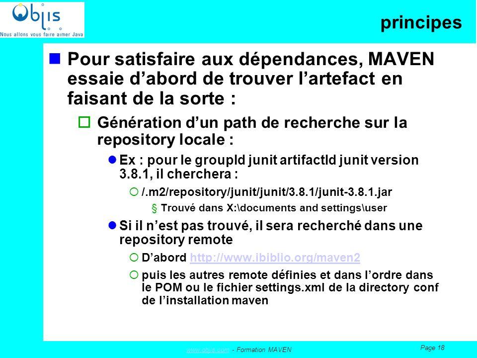 www.objis.comwww.objis.com - Formation MAVEN Page 18 principes Pour satisfaire aux dépendances, MAVEN essaie dabord de trouver lartefact en faisant de la sorte : Génération dun path de recherche sur la repository locale : Ex : pour le groupId junit artifactId junit version 3.8.1, il cherchera : /.m2/repository/junit/junit/3.8.1/junit-3.8.1.jar §Trouvé dans X:\documents and settings\user Si il nest pas trouvé, il sera recherché dans une repository remote Dabord http://www.ibiblio.org/maven2http://www.ibiblio.org/maven2 puis les autres remote définies et dans lordre dans le POM ou le fichier settings.xml de la directory conf de linstallation maven