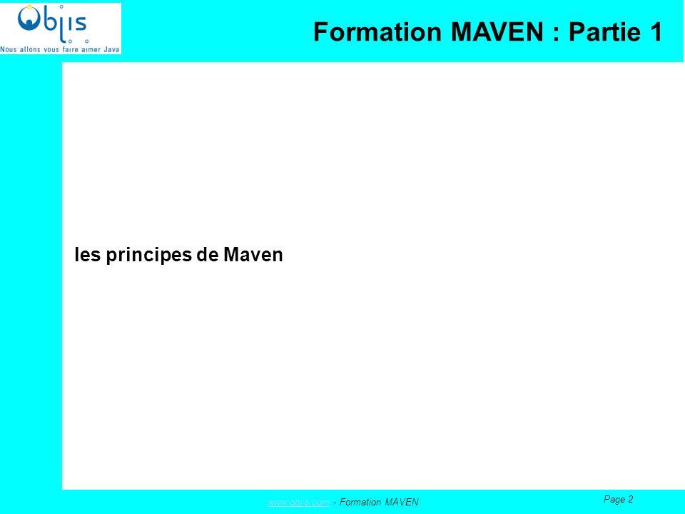 www.objis.comwww.objis.com - Formation MAVEN Page 13 Les plugins Maven est construit sur un noyau fournissant les fonctionnalités de base pour gérer un projet, et un ensemble de plug-in qui implémentent les taches de construction dun projet.