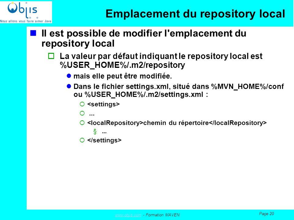 www.objis.comwww.objis.com - Formation MAVEN Page 20 Emplacement du repository local Il est possible de modifier l emplacement du repository local La valeur par défaut indiquant le repository local est %USER_HOME%/.m2/repository mais elle peut être modifiée.