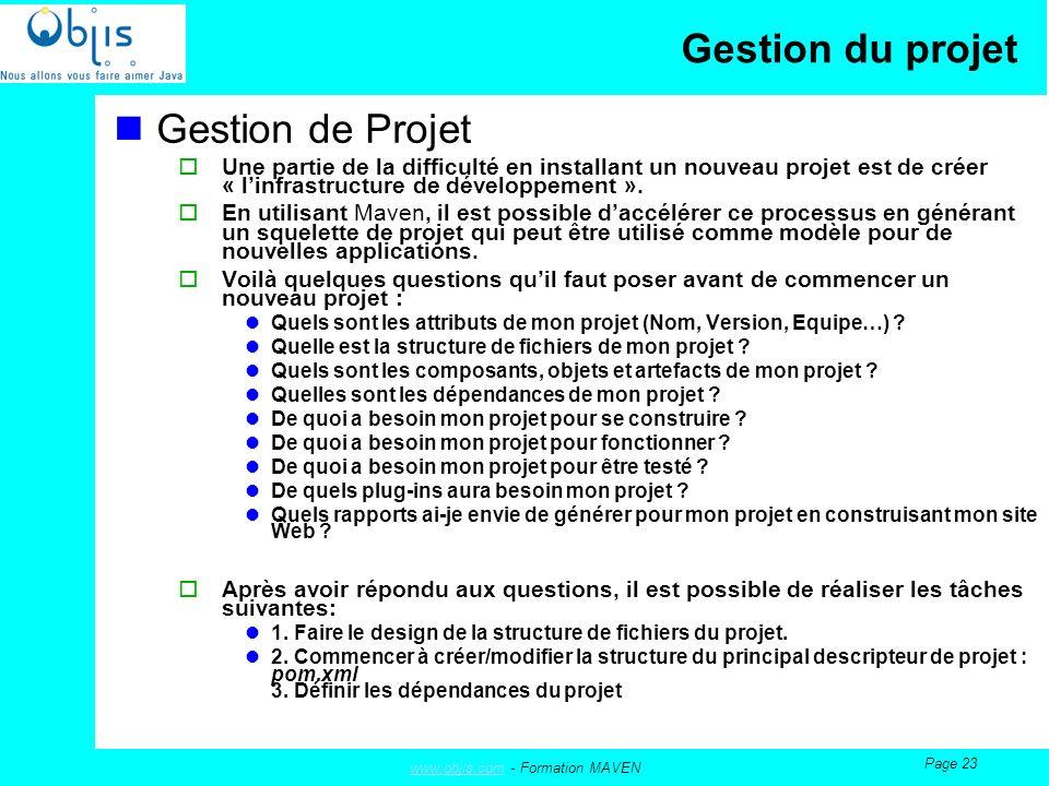 www.objis.comwww.objis.com - Formation MAVEN Page 23 Gestion du projet Gestion de Projet Une partie de la difficulté en installant un nouveau projet est de créer « linfrastructure de développement ».
