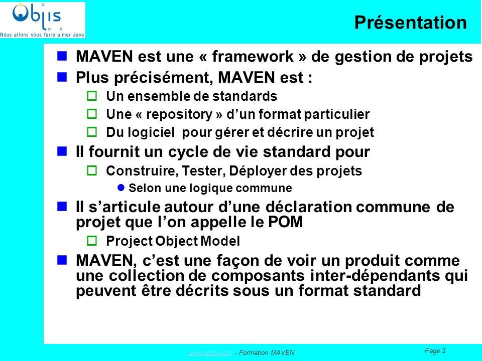 www.objis.comwww.objis.com - Formation MAVEN Page 3 Présentation MAVEN est une « framework » de gestion de projets Plus précisément, MAVEN est : Un ensemble de standards Une « repository » dun format particulier Du logiciel pour gérer et décrire un projet Il fournit un cycle de vie standard pour Construire, Tester, Déployer des projets Selon une logique commune Il sarticule autour dune déclaration commune de projet que lon appelle le POM Project Object Model MAVEN, cest une façon de voir un produit comme une collection de composants inter-dépendants qui peuvent être décrits sous un format standard
