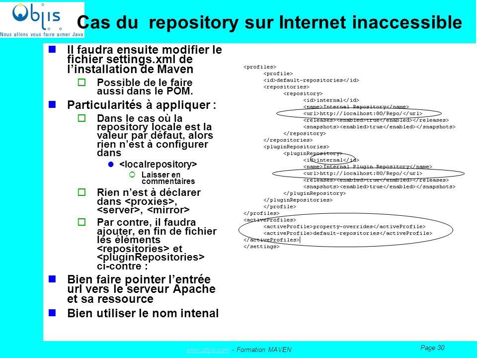 www.objis.comwww.objis.com - Formation MAVEN Page 30 Cas du repository sur Internet inaccessible Il faudra ensuite modifier le fichier settings.xml de linstallation de Maven Possible de le faire aussi dans le POM.