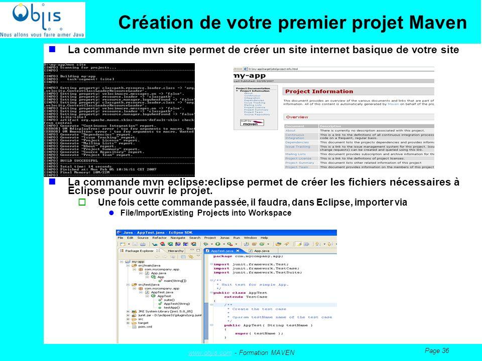 www.objis.comwww.objis.com - Formation MAVEN Page 36 Création de votre premier projet Maven La commande mvn site permet de créer un site internet basique de votre site La commande mvn eclipse:eclipse permet de créer les fichiers nécessaires à Eclipse pour ouvrir le projet.