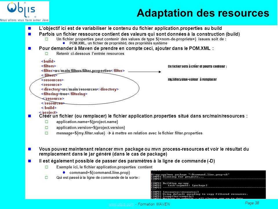 www.objis.comwww.objis.com - Formation MAVEN Page 38 Adaptation des resources Lobjectif ici est de variabiliser le contenu du fichier application.properties au build Parfois un fichier ressource contient des valeurs qui sont données à la construction (build) Un fichier properties peut contenir des values de type ${ } issues soit de : POM.XML, un fichier de propriétéd, des propriétés système Pour demander à Maven de prendre en compte ceci, ajouter dans le POM.XML : Retenir ci-dessous lentrée resources Créer un fichier (ou remplacer) le fichier application.properties situé dans src/main/resources : application.name=${project.name} application.version=${project.version} message=${my.filter.value} à mettre en relation avec le fichier filter.properties Vous pouvez maintenant relancer mvn package ou mvn process-resources et voir le résultat du remplacement dans le jar généré (dans le cas de package) Il est également possible de passer des paramètres à la ligne de commande (-D) Exemple ici, le fichier application.properties contient command=${command.line.prop} Qui est passé à la ligne de commande de la sorte : Ce ficfier sera à créer et pourra contenir : my.filter.value=valeur à remplacer