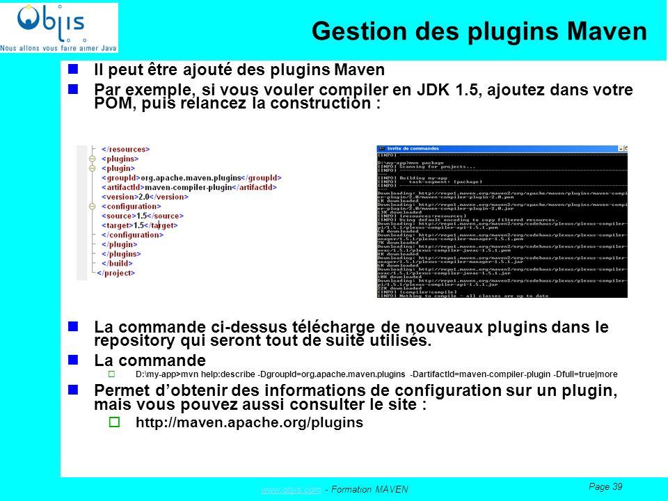 www.objis.comwww.objis.com - Formation MAVEN Page 39 Gestion des plugins Maven Il peut être ajouté des plugins Maven Par exemple, si vous vouler compiler en JDK 1.5, ajoutez dans votre POM, puis relancez la construction : La commande ci-dessus télécharge de nouveaux plugins dans le repository qui seront tout de suite utilisés.