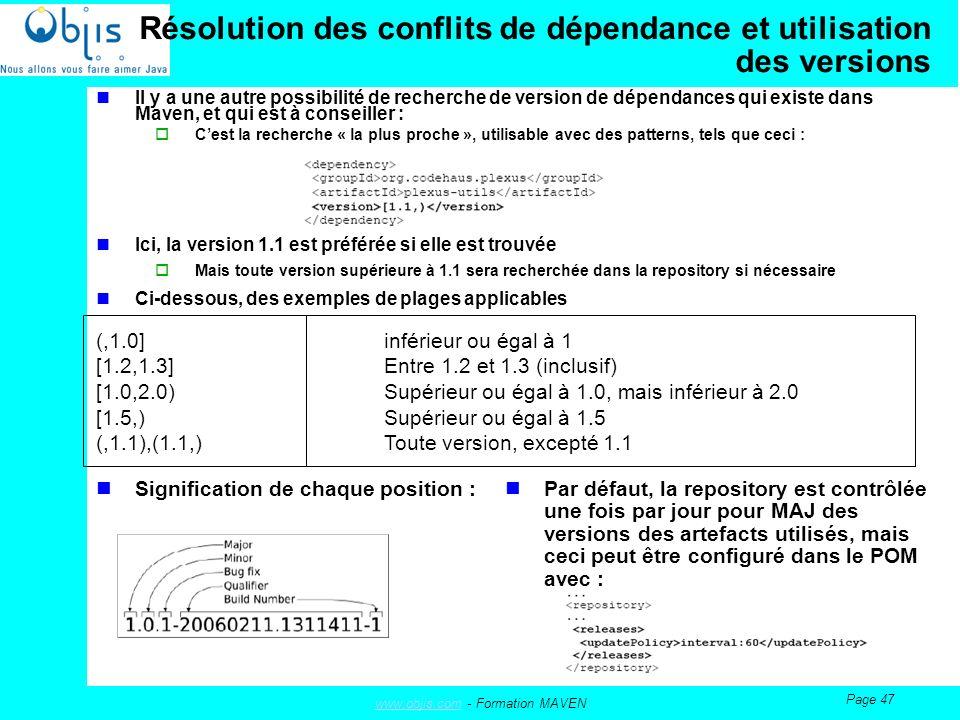 www.objis.comwww.objis.com - Formation MAVEN Page 47 Résolution des conflits de dépendance et utilisation des versions Il y a une autre possibilité de recherche de version de dépendances qui existe dans Maven, et qui est à conseiller : Cest la recherche « la plus proche », utilisable avec des patterns, tels que ceci : Ici, la version 1.1 est préférée si elle est trouvée Mais toute version supérieure à 1.1 sera recherchée dans la repository si nécessaire Ci-dessous, des exemples de plages applicables (,1.0] inférieur ou égal à 1 [1.2,1.3]Entre 1.2 et 1.3 (inclusif) [1.0,2.0) Supérieur ou égal à 1.0, mais inférieur à 2.0 [1.5,) Supérieur ou égal à 1.5 (,1.1),(1.1,) Toute version, excepté 1.1 Signification de chaque position : Par défaut, la repository est contrôlée une fois par jour pour MAJ des versions des artefacts utilisés, mais ceci peut être configuré dans le POM avec :