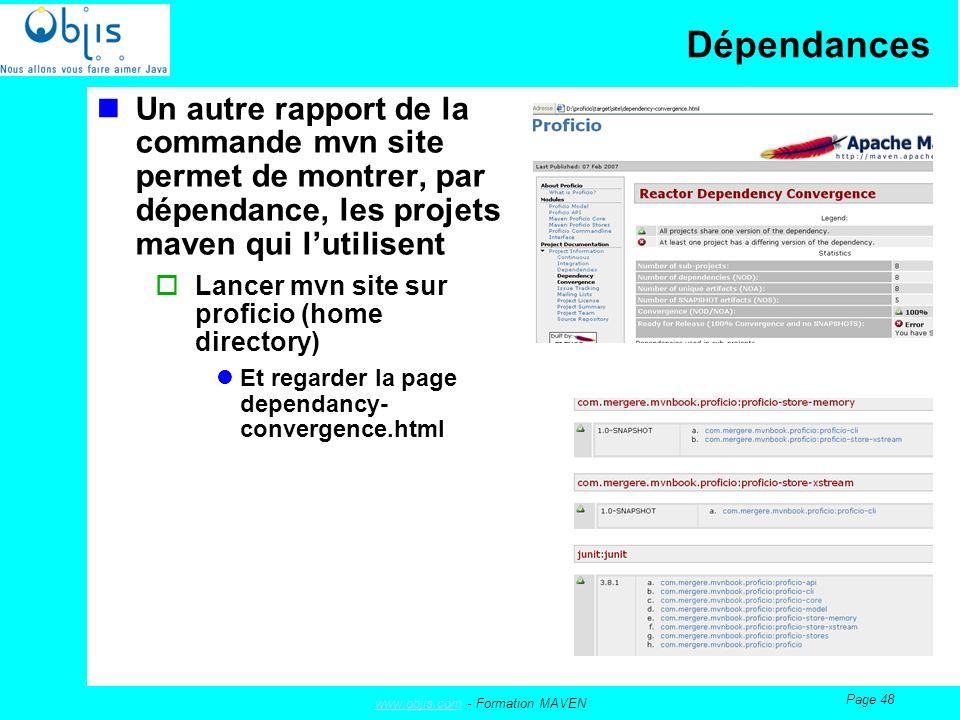 www.objis.comwww.objis.com - Formation MAVEN Page 48 Dépendances Un autre rapport de la commande mvn site permet de montrer, par dépendance, les projets maven qui lutilisent Lancer mvn site sur proficio (home directory) Et regarder la page dependancy- convergence.html